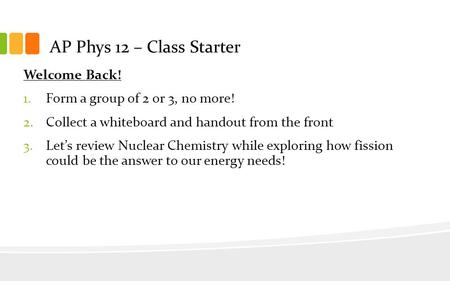 AP Phys 12 – Class Starter Welcome Back! 1.Form a group of 2 or 3, no more! 2.Collect a whiteboard and handout from the front 3.Let's review Nuclear Chemistry.