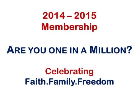 2014 – 2015 Membership A RE YOU ONE IN A M ILLION ? Celebrating Faith.Family.Freedom.