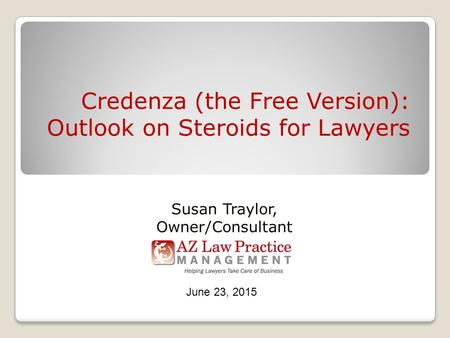 Credenza (the Free Version): Outlook on Steroids for Lawyers Susan Traylor, Owner/Consultant June 23, 2015.