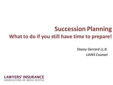 Succession Planning What to do if you still have time to prepare! Stacey Gerrard LL.B. LIANS Counsel.