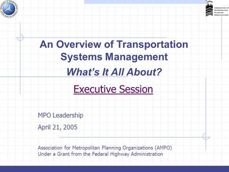 Executive Session MPO Leadership April 21, 2005 Association for Metropolitan Planning Organizations (AMPO) Under a Grant from the Federal Highway Administration.