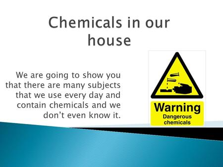 We are going to show you that there are many subjects that we use every day and contain chemicals and we don't even know it.