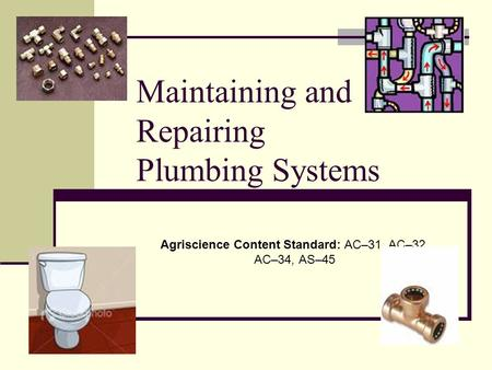 Maintaining and Repairing Plumbing Systems Agriscience Content Standard: AC–31, AC–32, AC–34, AS–45.