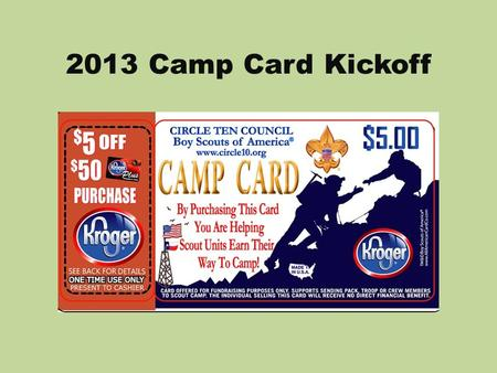 2013 Camp Card Kickoff. Why Camp Card? The Camp Card Sale helps ensure every Scout has the opportunity to attend and earn his way to a summer camp program;