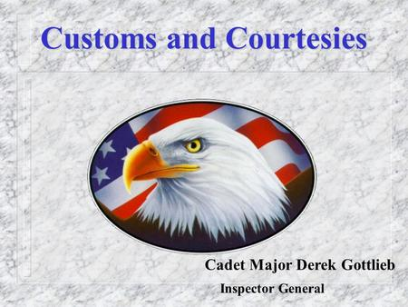 Customs and Courtesies Cadet Major Derek Gottlieb Inspector General.