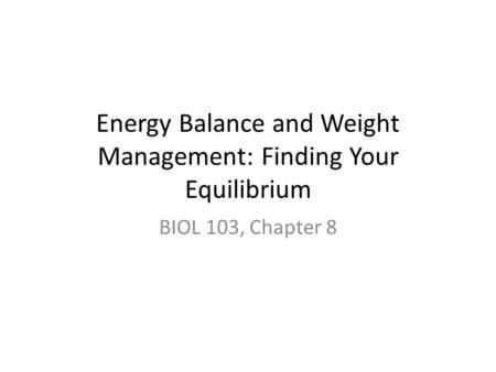Energy Balance and Weight Management: Finding Your Equilibrium BIOL 103, Chapter 8.