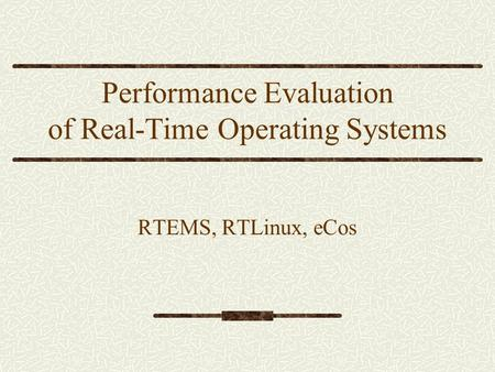 Performance Evaluation of Real-Time Operating Systems RTEMS, RTLinux, eCos.
