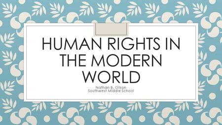 HUMAN RIGHTS IN THE MODERN WORLD Nathan B. Gilson Southwest Middle School.
