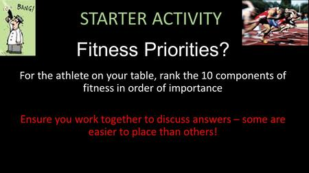 STARTER ACTIVITY Fitness Priorities? For the athlete on your table, rank the 10 components of fitness in order of importance Ensure you work together to.