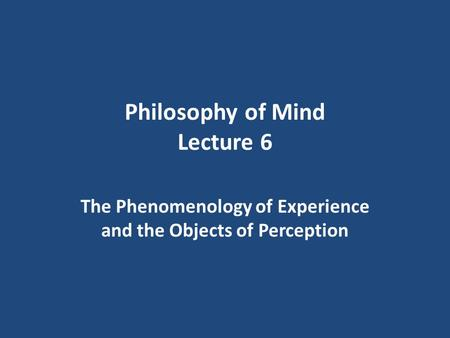 Philosophy of Mind Lecture 6 The Phenomenology of Experience and the Objects of Perception.
