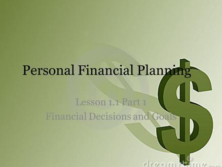 Personal Financial Planning Lesson 1.1 Part 1 Financial Decisions and Goals.