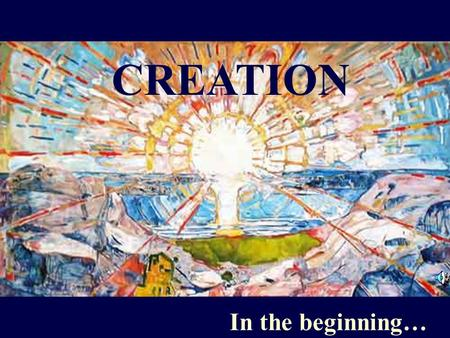 "CREATION In the beginning…. In the beginning God created the heavens and the earth. And God said, ""Let there be light,"" and there was light."