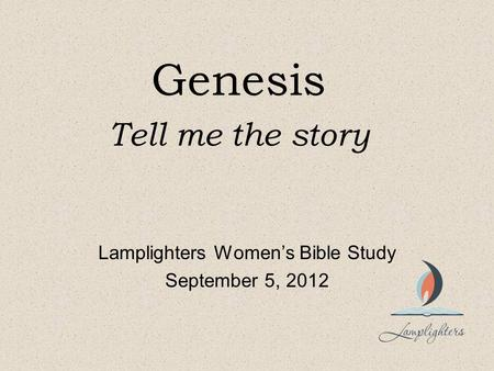 Genesis Tell me the story Lamplighters Women's Bible Study September 5, 2012.