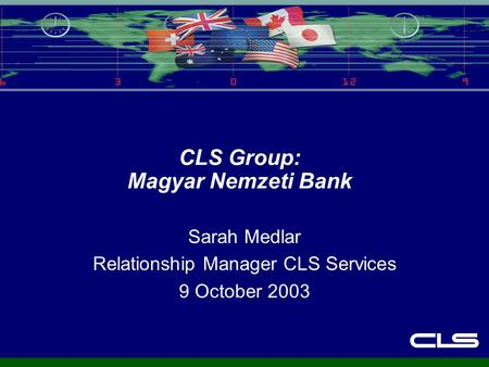 CLS Group: Magyar Nemzeti Bank Sarah Medlar Relationship Manager CLS Services 9 October 2003.