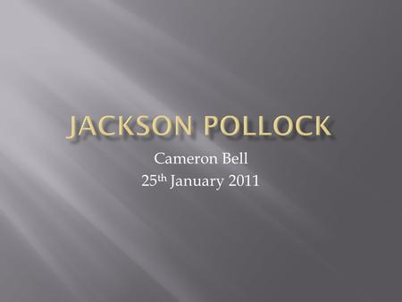 Cameron Bell 25 th January 2011.  Paul Jackson Pollock later to be known as Jackson Pollock was born on January 28 th 1912 in Cody, Wyoming. He was an.