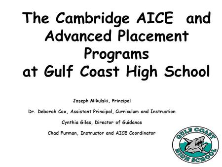 The Cambridge AICE and Advanced Placement Programs at Gulf Coast High School Joseph Mikulski, Principal Dr. Deborah Cox, Assistant Principal, Curriculum.