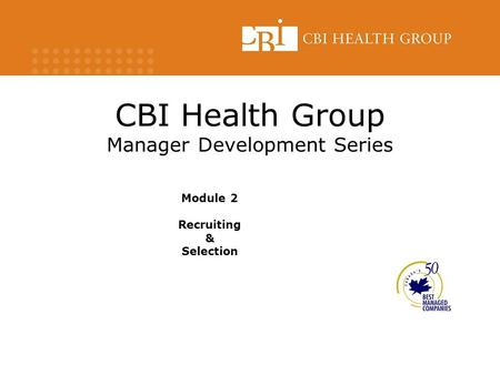 CBI Health Group Manager Development Series Module 2 Recruiting & Selection.