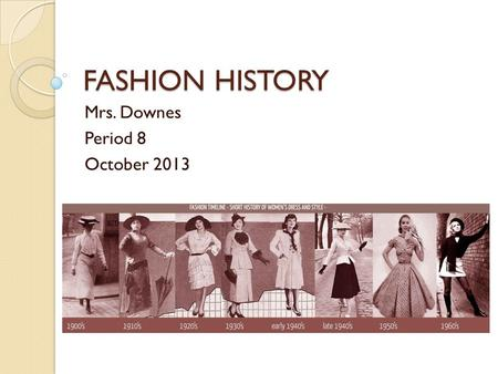 FASHION HISTORY Mrs. Downes Period 8 October 2013.