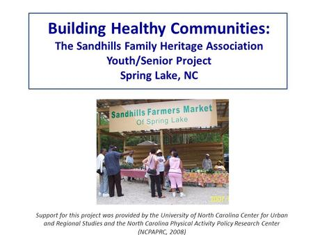 Building Healthy Communities: The Sandhills Family Heritage Association Youth/Senior Project Spring Lake, NC Support for this project was provided by the.