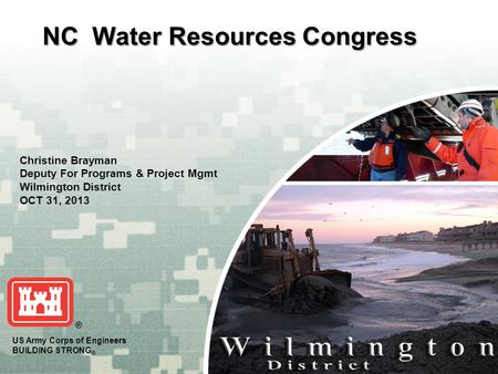 CHARLESTONMOBILE WILMINGTON SAVANNAH JACKSONVILLE US Army Corps of Engineers BUILDING STRONG ® NC Water Resources Congress Christine Brayman Deputy For.
