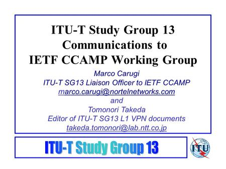 ITU-T Study Group 13 Communications to IETF CCAMP Working Group Marco Carugi ITU-T SG13 Liaison Officer to IETF CCAMP