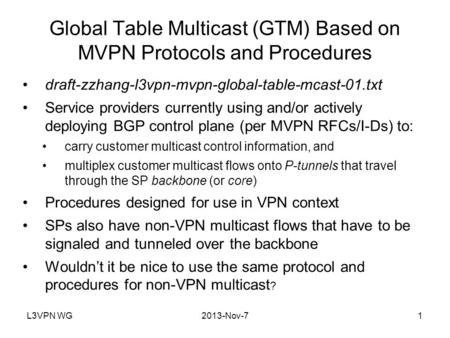 L3VPN WG2013-Nov-71 Global Table Multicast (GTM) Based on MVPN Protocols and Procedures draft-zzhang-l3vpn-mvpn-global-table-mcast-01.txt Service providers.