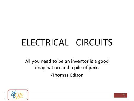 1 ELECTRICAL CIRCUITS All you need to be an inventor is a good imagination and a pile of junk. -Thomas Edison.