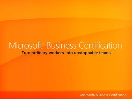 Turn ordinary workers into unstoppable teams.. Validate skills using the 2007 Microsoft ® Office system. Microsoft Business Certification represents an.