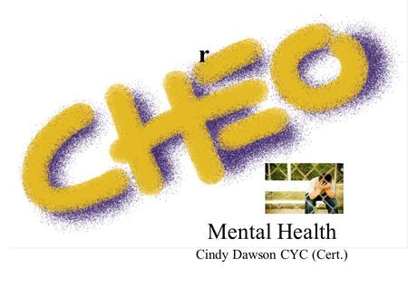 Mental Health Cindy Dawson CYC (Cert.) r. Mental Health Centralized Intake for CHEO/ROMHC Youth Program Any referrals for services at CHEO or the Royal.