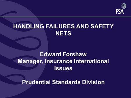 HANDLING FAILURES AND SAFETY NETS Edward Forshaw Manager, Insurance International Issues Prudential Standards Division.