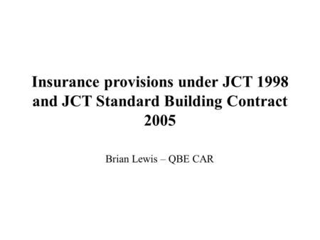 Insurance provisions under JCT 1998 and JCT Standard Building Contract 2005 Brian Lewis – QBE CAR.