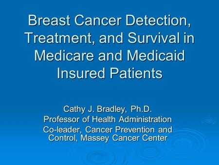 Breast Cancer Detection, Treatment, and Survival in Medicare and Medicaid Insured Patients Cathy J. Bradley, Ph.D. Professor of Health Administration Co-leader,