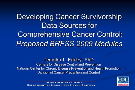 Developing Cancer Survivorship Data Sources for Comprehensive Cancer Control: Proposed BRFSS 2009 Modules Temeika L. Fairley, PhD Centers for Disease Control.