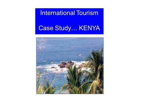 International Tourism Case Study… KENYA. Kenya Tanzania Sudan Mt Kenya Nairobi Indian Ocean Lake Turkana Mt Elgon Ethiopia SomaliaSomalia Great Rift.