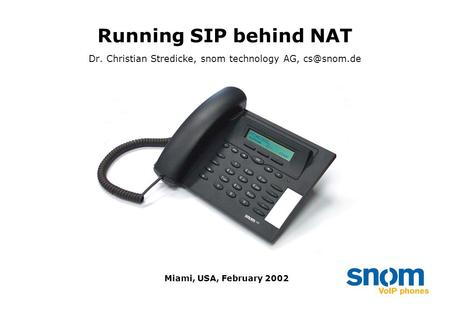 Running SIP behind NAT Dr. Christian Stredicke, snom technology AG, Miami, USA, February 2002.