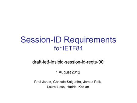 Session-ID Requirements for IETF84 draft-ietf-insipid-session-id-reqts-00 1 August 2012 Paul Jones, Gonzalo Salgueiro, James Polk, Laura Liess, Hadriel.