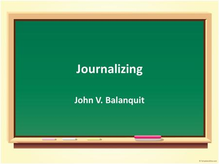 Journalizing John V. Balanquit. Objectives Student will be able to : Discuss the concept of journalizing Summarize the journalizing process Relate the.