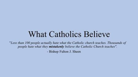 What Catholics Believe Less than 100 people actually hate what the Catholic church teaches. Thousands of people hate what they mistakenly believe the.