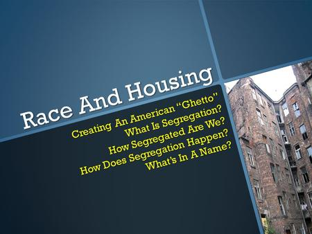 "Race And Housing Creating An American ""Ghetto"" What Is Segregation? How Segregated Are We? How Does Segregation Happen? What's In A Name?"