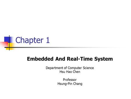 Chapter 1 Embedded And Real-Time System Department of Computer Science Hsu Hao Chen Professor Hsung-Pin Chang.