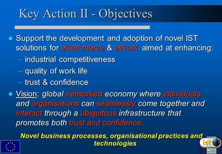 Key Action II - Objectives Support the development and adoption of novel IST solutions for eCommerce & eWork aimed at enhancing: Support the development.