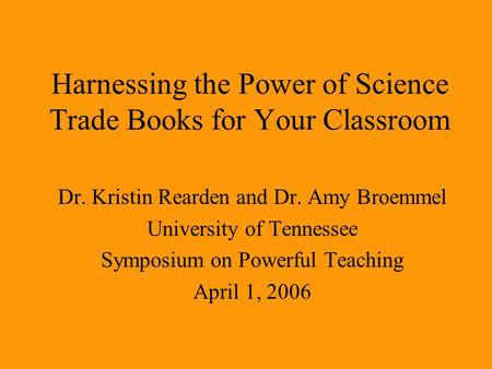 Harnessing the Power of Science Trade Books for Your Classroom Dr. Kristin Rearden and Dr. Amy Broemmel University of Tennessee Symposium on Powerful Teaching.