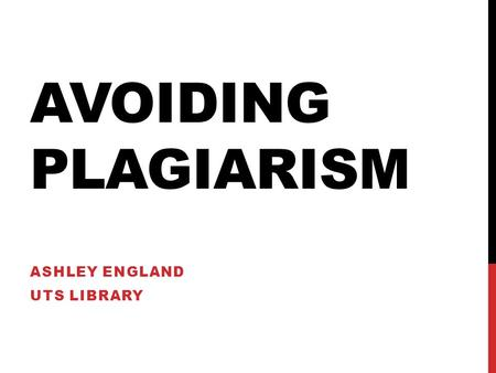 AVOIDING PLAGIARISM ASHLEY ENGLAND UTS LIBRARY. SO WHAT IS PLAGIARISM? Deliberately stealing the creative work of another, and presenting it as your own.