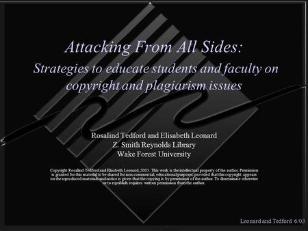 Leonard and Tedford 6/03 Attacking From All Sides: Strategies to educate students and faculty on copyright and plagiarism issues Rosalind Tedford and Elisabeth.
