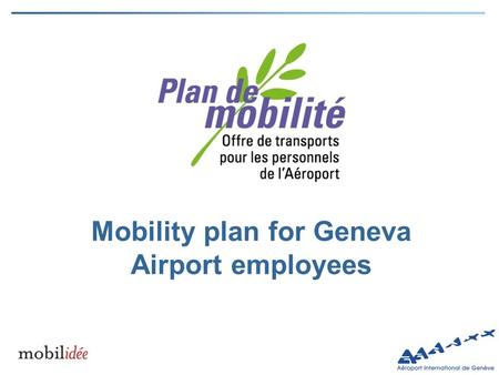 Mobility plan for Geneva Airport employees. Constraints and needs for the mobility of Geneva airport staff Airport staff: all employees working in the.