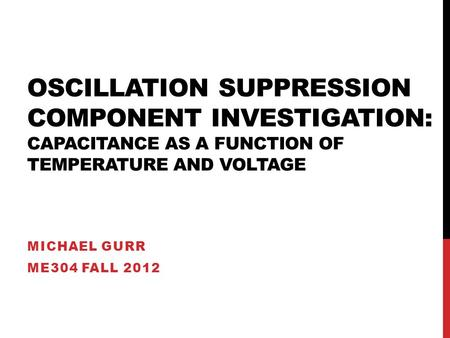 OSCILLATION SUPPRESSION COMPONENT INVESTIGATION: CAPACITANCE AS A FUNCTION OF TEMPERATURE AND VOLTAGE MICHAEL GURR ME304 FALL 2012.
