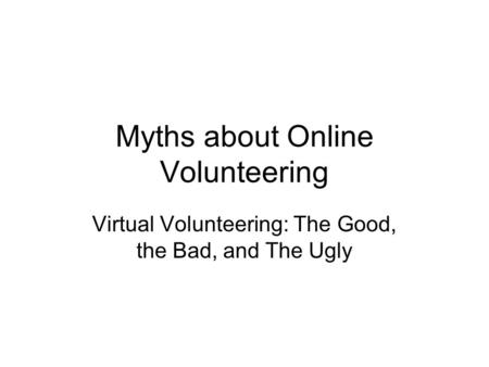 Myths about Online Volunteering Virtual Volunteering: The Good, the Bad, and The Ugly.