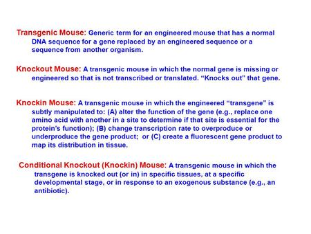 Transgenic Mouse: Generic term for an engineered mouse that has a normal DNA sequence for a gene replaced by an engineered sequence or a sequence from.