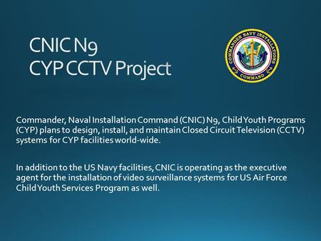 Commander, Naval Installation Command (CNIC) N9, Child Youth Programs (CYP) plans to design, install, and maintain Closed Circuit Television (CCTV) systems.