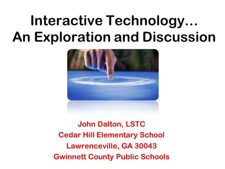 Interactive Technology… An Exploration and Discussion John Dalton, LSTC Cedar Hill Elementary School Lawrenceville, GA 30043 Gwinnett County Public Schools.